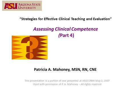 """Strategies for Effective Clinical Teaching and Evaluation"" Assessing Clinical Competence (Part 4) Patricia A. Mahoney, MSN, RN, CNE This presentation."