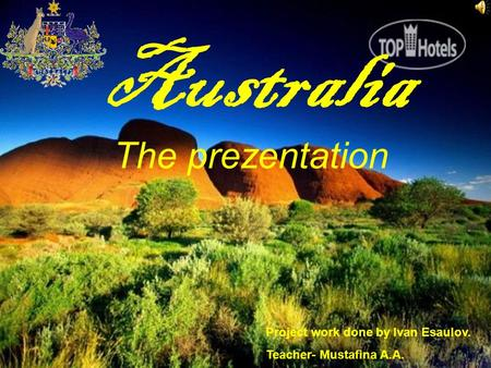 Australia The prezentation Project work done by Ivan Esaulov. Teacher- Mustafina A.A.
