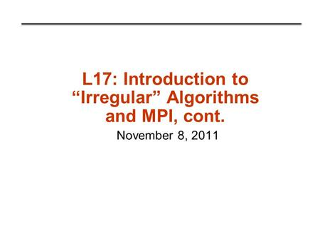 "L17: Introduction to ""Irregular"" Algorithms and MPI, cont. November 8, 2011."