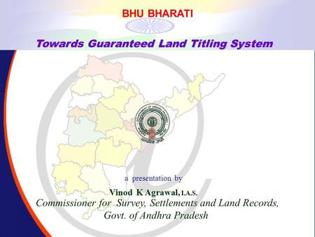 , BHU BHARATI. Towards Guaranteed Land Titling System a presentation by Vinod K Agrawal, I.A.S. Commissioner for Survey, Settlements and Land Records,