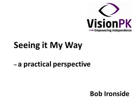 Seeing it My Way – a practical perspective Bob Ironside.