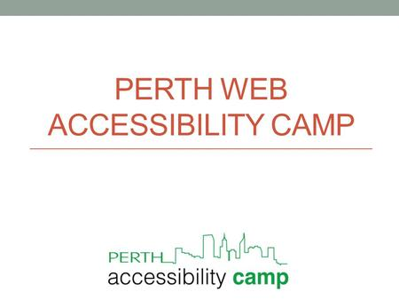 PERTH WEB ACCESSIBILITY CAMP. Welcome and thank you House keeping Welcome to the conference What to expect Who are we? Meetup.com – Perth Web Accessibility.