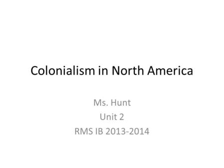Colonialism in North America Ms. Hunt Unit 2 RMS IB 2013-2014.