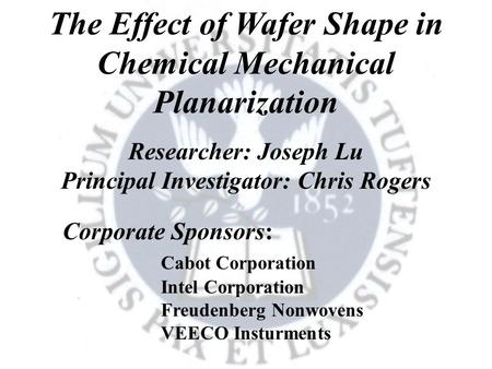 The Effect of Wafer Shape in Chemical Mechanical Planarization Researcher: Joseph Lu Principal Investigator: Chris Rogers Corporate Sponsors: Cabot Corporation.