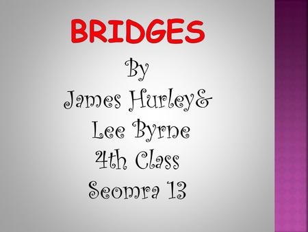 By James Hurley& Lee Byrne 4th Class Seomra 13. Bridges are built over roads, railway lines, vallies,bays, ravines and rivers We use bridges to connect.