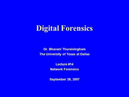 Digital Forensics Dr. Bhavani Thuraisingham The University of Texas at Dallas Lecture #14 Network Forensics September 26, 2007.