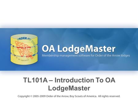 TL101A – Introduction To OA LodgeMaster. Learning Objectives Become familiar with the capabilities of the OA LodgeMaster system. Learn how to use the.
