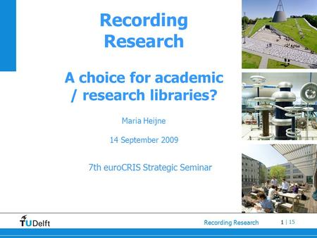 1 Recording Research | 15 Recording Research A choice for academic / research libraries? Maria Heijne 14 September 2009 7th euroCRIS Strategic Seminar.