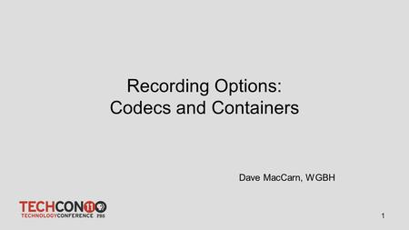 Recording Options: Codecs and Containers 1 Dave MacCarn, WGBH.