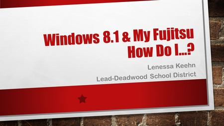 Windows 8.1 & My Fujitsu How Do I…? Lenessa Keehn Lead-Deadwood School District.