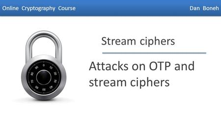 Dan Boneh Stream ciphers Attacks on OTP and stream ciphers Online Cryptography Course Dan Boneh.
