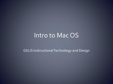 Intro to Mac OS GSLIS Instructional Technology and Design.