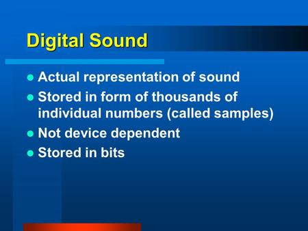Digital Sound Actual representation of sound Stored in form of thousands of individual numbers (called samples) Not device dependent Stored in bits.