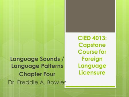 CIED 4013: Capstone Course for Foreign Language Licensure Language Sounds / Language Patterns Chapter Four Dr. Freddie A. Bowles.