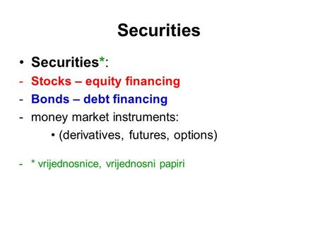 Securities Securities*: -Stocks – equity financing -Bonds – debt financing -money market instruments: (derivatives, futures, options) -* vrijednosnice,