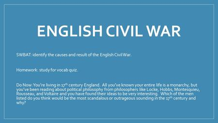 ENGLISH CIVIL WAR SWBAT: identify the causes and result of the English Civil War. Homework: study for vocab quiz. Do Now: You're living in 17 th century.