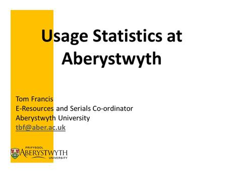 Tom Francis E-Resources and Serials Co-ordinator Aberystwyth University Usage Statistics at Aberystwyth.