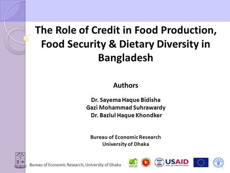 Bureau of Economic Research, University of Dhaka The Role of Credit in Food Production, Food Security & Dietary Diversity in Bangladesh Authors Dr. Sayema.