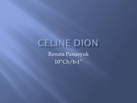 "Renata Panasyuk 10""Ch/b-1"". Celine Dion is a Canadian singer, songwriter, actress, and entrepreneur. Born in a large family from Charlemagne, Quebec."