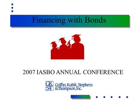 Financing with Bonds 2007 IASBO ANNUAL CONFERENCE.