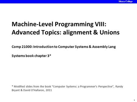 Ithaca College 1 Machine-Level Programming VIII: Advanced Topics: alignment & Unions Comp 21000: Introduction to Computer Systems & Assembly Lang Systems.
