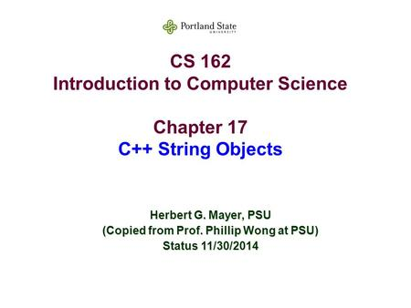 CS 162 Introduction to Computer Science Chapter 17 C++ String Objects Herbert G. Mayer, PSU (Copied from Prof. Phillip Wong at PSU) Status 11/30/2014.