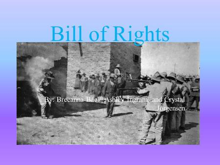 Bill of Rights By: Breeanna Back, Ashley Ingram, and Crystal Jorgensen.