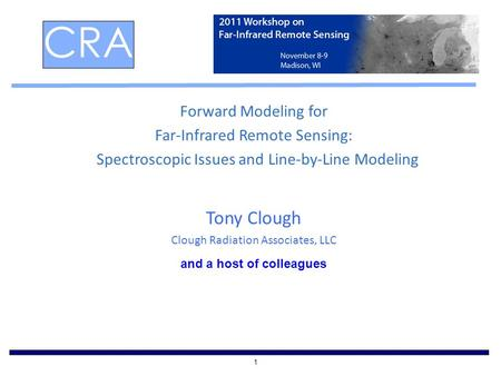 1 Forward Modeling for Far-Infrared Remote Sensing: Spectroscopic Issues and Line-by-Line Modeling Tony Clough Clough Radiation Associates, LLC CRA and.