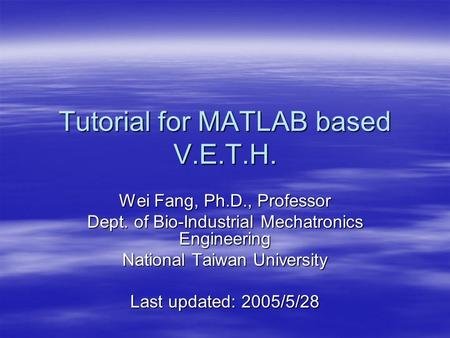 Tutorial for MATLAB based V.E.T.H. Wei Fang, Ph.D., Professor Dept. of Bio-Industrial Mechatronics Engineering National Taiwan University Last updated: