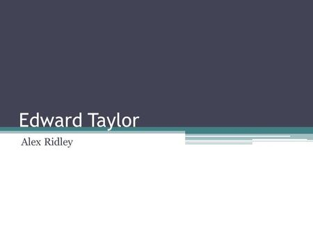Edward Taylor Alex Ridley. Edward Taylor Born in England Attended Harvard Pastor of church in Massachusetts Poems were in complete publish by 1960 Only.