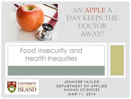 JENNIFER TAYLOR DEPARTMENT OF APPLIED HUMAN SCIENCES MAR 11, 2014 AN APPLE A DAY KEEPS THE DOCTOR AWAY? Food Insecurity and Health Inequities.