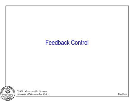 CS 478: Microcontroller Systems University of Wisconsin-Eau Claire Dan Ernst Feedback Control.