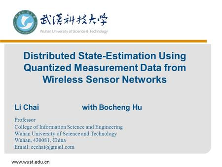 Www.wust.edu.cn Distributed State-Estimation Using Quantized Measurement Data from Wireless Sensor Networks Li Chai with Bocheng Hu Professor College of.