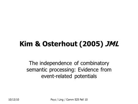 10/13/10Psyc / Ling / Comm 525 Fall 10 Kim & Osterhout (2005) JML The independence of combinatory semantic processing: Evidence from event-related potentials.