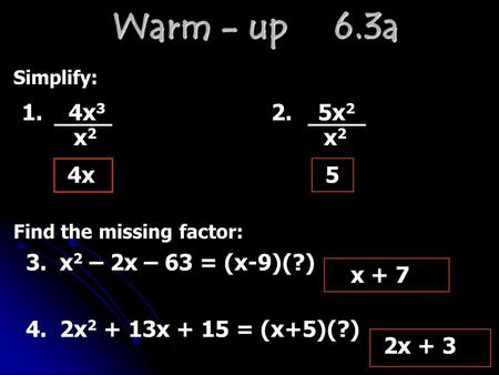 Warm - up 6.3a Simplify: 1. 4x 3 2. 5x 2 4x x 2 x 2 5 x + 7 Find the missing factor: 3. x 2 – 2x – 63 = (x-9)(?) 4. 2x 2 + 13x + 15 = (x+5)(?) 2x + 3.