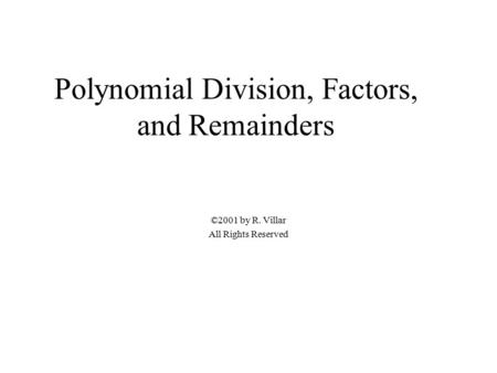 Polynomial Division, Factors, and Remainders ©2001 by R. Villar All Rights Reserved.