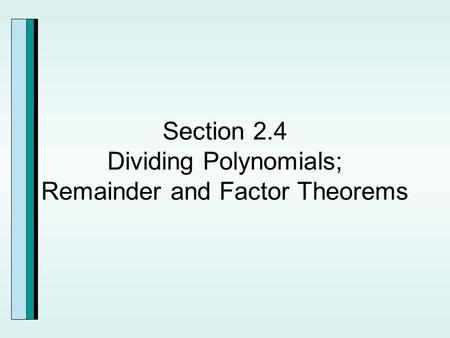 Section 2.4 Dividing Polynomials; Remainder and Factor Theorems.