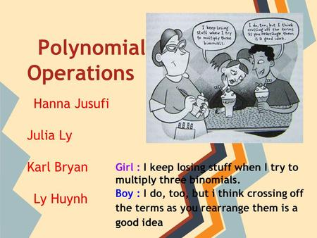 <strong>Polynomial</strong> Operations Hanna Jusufi Julia Ly Karl Bryan Ly Huynh Girl : I keep losing stuff when I try to multiply three binomials. Boy : I do, too, but.