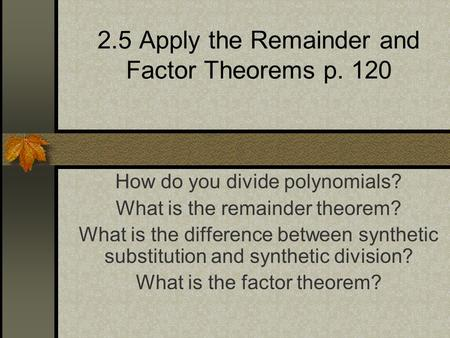 2.5 Apply the Remainder and Factor Theorems p. 120 How do you divide polynomials? What is the remainder theorem? What is the difference between synthetic.