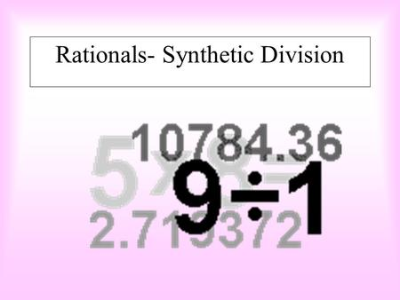 Rationals- Synthetic Division POLYNOMIAL DIVISION, FACTORS AND REMAINDERS Synthetic division is an alternative method to dividing rationals. The great.