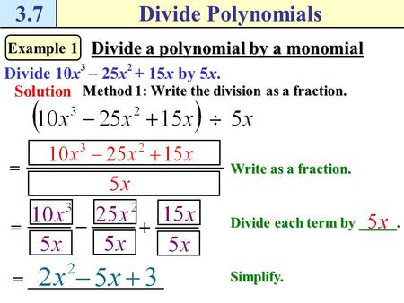 3.7Divide Polynomials Example 1 Divide a polynomial by a monomial Divide 10x 3  25x 2 + 15x by 5x. Solution Method 1: Write the division as a fraction.