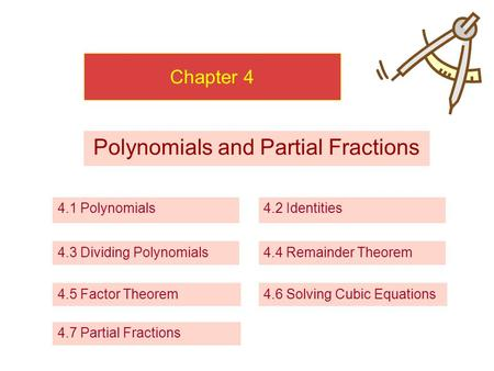Chapter 4 Polynomials and Partial Fractions 4.1 Polynomials 4.3 Dividing Polynomials 4.5 Factor Theorem 4.2 Identities 4.4 Remainder Theorem 4.6 Solving.