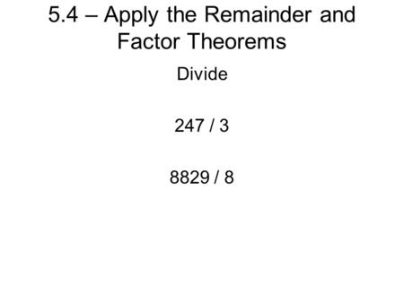 5.4 – Apply the Remainder and Factor Theorems Divide 247 / 3 8829 / 8.
