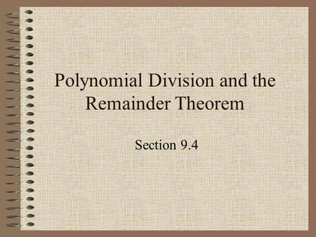 Polynomial Division and the Remainder Theorem Section 9.4.