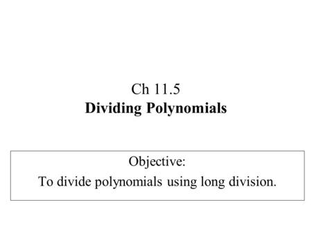 Ch 11.5 Dividing Polynomials Objective: To divide polynomials using long division.