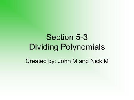 Section 5-3 Dividing Polynomials Created by: John M and Nick M.