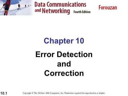 10.1 Chapter 10 Error Detection and Correction Copyright © The McGraw-Hill Companies, Inc. Permission required for reproduction or display.