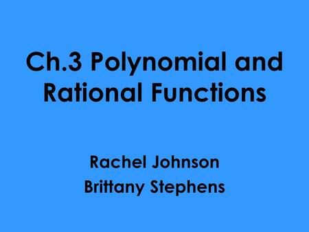 Ch.3 Polynomial and Rational Functions Rachel Johnson Brittany Stephens.