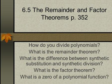 6.5 The Remainder and Factor Theorems p. 352 How do you divide polynomials? What is the remainder theorem? What is the difference between synthetic substitution.
