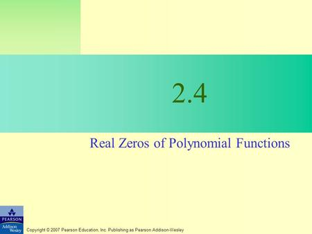 Copyright © 2007 Pearson Education, Inc. Publishing as Pearson Addison-Wesley 2.4 Real Zeros of Polynomial Functions.